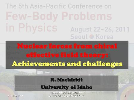 Nuclear forces from chiral effective field theory: Achievements and challenges R. Machleidt University of Idaho R. Machleidt 1 Nuclear Forces from ChEFT.