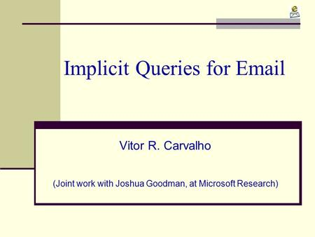 Implicit Queries for Email Vitor R. Carvalho (Joint work with Joshua Goodman, at Microsoft Research)