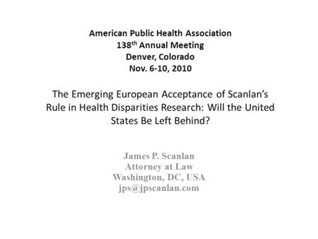 American Public Health Association 138 th Annual Meeting Denver, Colorado Nov. 6-10, 2010 The Emerging European Acceptance of Scanlan's Rule in Health.