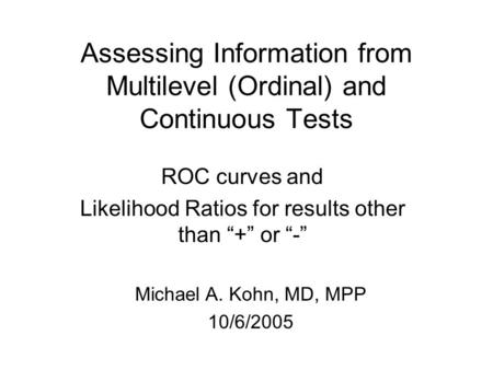 "Assessing Information from Multilevel (Ordinal) and Continuous Tests ROC curves and Likelihood Ratios for results other than ""+"" or ""-"" Michael A. Kohn,"