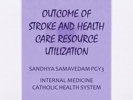 OUTCOME OF STROKE AND HEALTH CARE RESOURCE UTILIZATION SANDHYA SAMAVEDAM PGY3 INTERNAL MEDICINE CATHOLIC HEALTH SYSTEM.
