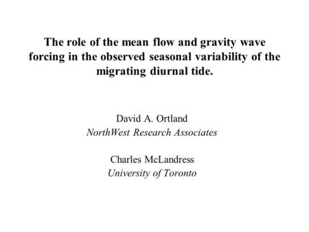 The role of the mean flow and gravity wave forcing in the observed seasonal variability of the migrating diurnal tide. David A. Ortland NorthWest Research.