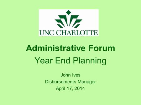 Administrative Forum Year End Planning John Ives Disbursements Manager April 17, 2014.