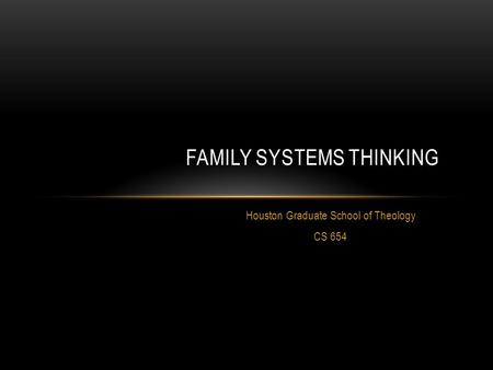 Houston Graduate School of Theology CS 654 FAMILY SYSTEMS THINKING.