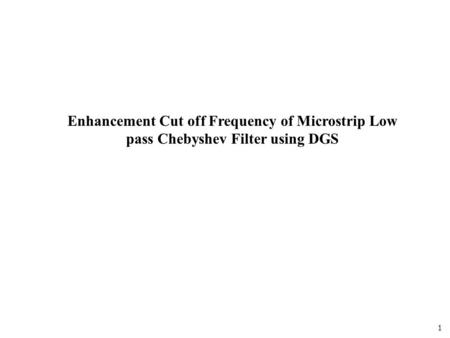 1 Enhancement Cut off Frequency of Microstrip Low pass Chebyshev Filter using DGS.