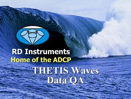 RD Instruments Home of the ADCP Measuring Water in Motion and Motion in Water THETIS Waves Data QA RD Instruments Home of the ADCP.