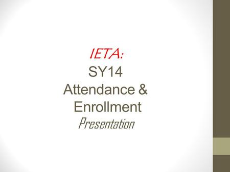 IETA: SY14 Attendance & Enrollment Presentation. PROVIDED BY THE IDAHO STATE DEPARTMENT OF EDUCATION IETA SY2013-2014 Statistics Attendance and Enrollment.
