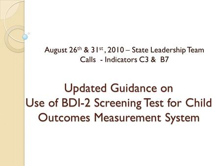 Updated Guidance on Use of BDI-2 Screening Test for Child Outcomes Measurement System August 26 th & 31 st, 2010 – State Leadership Team Calls - Indicators.