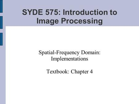 SYDE 575: Introduction to Image Processing Spatial-Frequency Domain: Implementations Textbook: Chapter 4.