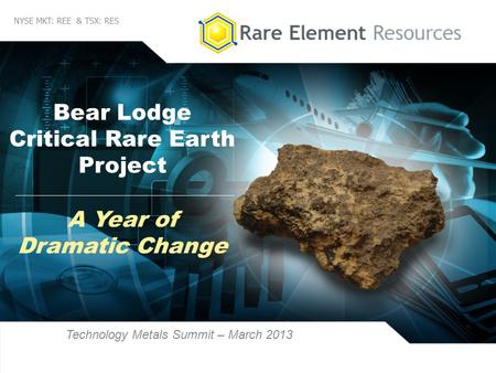 1 NYSE MKT: REE & TSX: RES Bear Lodge Critical Rare Earth Project Technology Metals Summit – March 2013 A Year of Dramatic Change.