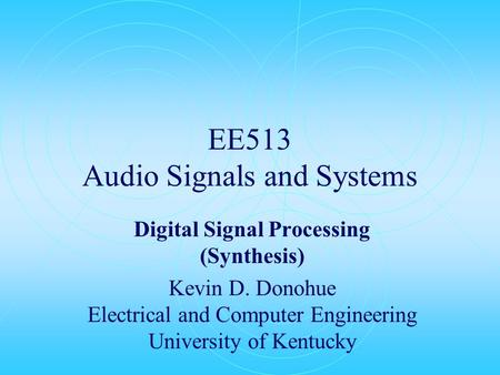 EE513 Audio Signals and Systems Digital Signal Processing (Synthesis) Kevin D. Donohue Electrical and Computer Engineering University of Kentucky.