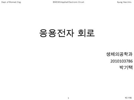 1 박기택 Dept. of Biomed. Eng.BME303:Applied Electronic CircuitKyung Hee Univ. 응용전자 회로 생체의공학과 2010103786 박기택.