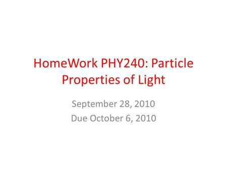 HomeWork PHY240: Particle Properties of Light September 28, 2010 Due October 6, 2010.