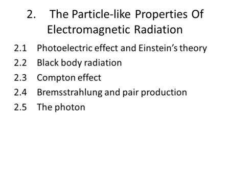 2.The Particle-like Properties Of Electromagnetic Radiation 2.1Photoelectric effect and Einstein's theory 2.2Black body radiation 2.3Compton effect 2.4Bremsstrahlung.