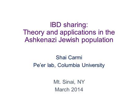 IBD sharing: Theory and applications in the Ashkenazi Jewish population Shai Carmi Pe'er lab, Columbia University Mt. Sinai, NY March 2014.