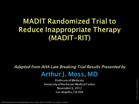 CRM-120901-AA NOV2012 Slides adapted from those presented by Arthur J Moss, MD at AHA 2012, Los Angeles, CA USA MADIT Randomized Trial to Reduce Inappropriate.