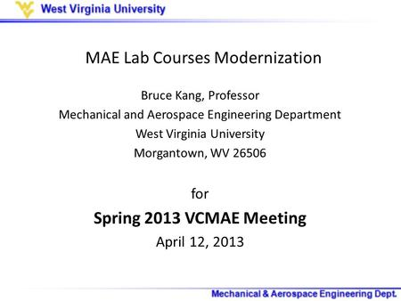MAE Lab Courses Modernization Bruce Kang, Professor Mechanical and Aerospace Engineering Department West Virginia University Morgantown, WV 26506 for Spring.