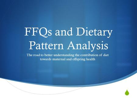  FFQs and Dietary Pattern Analysis The road to better understanding the contribution of diet towards maternal and offspring health.