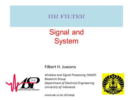 IIR Filter Signal and System Wireless and Signal Processing (WaSP) Research Group Department of Electrical Engineering University of Indonesia www.ee.ui.ac.id/wasp.