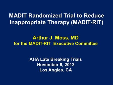 MADIT Randomized Trial to Reduce Inappropriate Therapy (MADIT-RIT) Arthur J. Moss, MD for the MADIT-RIT Executive Committee AHA Late Breaking Trials November.