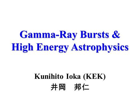 Gamma-Ray Bursts & High Energy Astrophysics Kunihito Ioka (KEK) 井岡 邦仁.