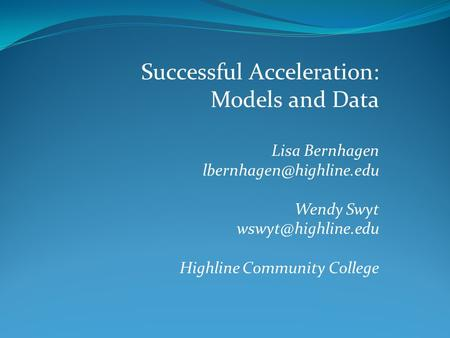Successful Acceleration: Models and Data Lisa Bernhagen Wendy Swyt Highline Community College.