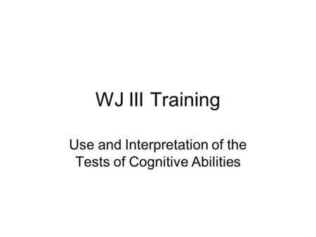 WJ III Training Use and Interpretation of the Tests of Cognitive Abilities.