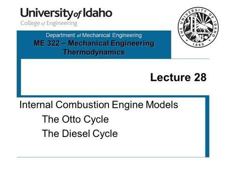 Department of Mechanical Engineering ME 322 – Mechanical Engineering Thermodynamics Lecture 28 Internal Combustion Engine Models The Otto Cycle The Diesel.