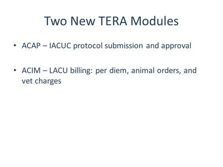 Two New TERA Modules ACAP – IACUC protocol submission and approval ACIM – LACU billing: per diem, animal orders, and vet charges.