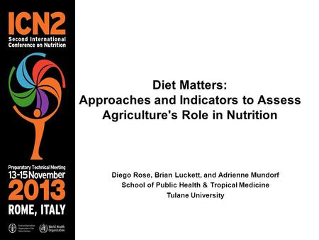 Diet Matters: Approaches and Indicators to Assess Agriculture's Role in Nutrition Diego Rose, Brian Luckett, and Adrienne Mundorf School of Public Health.