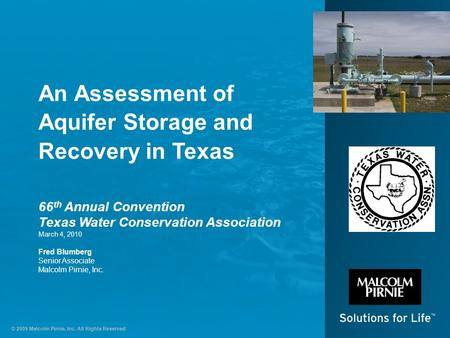 © 2009 Malcolm Pirnie, Inc. All Rights Reserved An Assessment of Aquifer Storage and Recovery in Texas 66 th Annual Convention Texas Water Conservation.