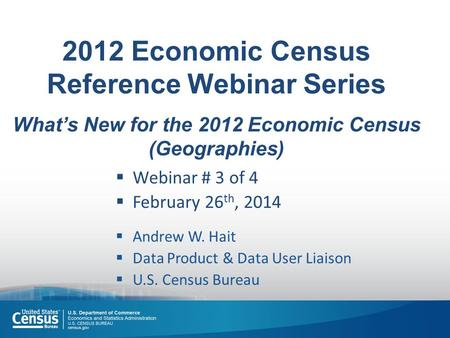 2012 Economic Census Reference Webinar Series What's New for the 2012 Economic Census (Geographies)  Webinar # 3 of 4  February 26 th, 2014  Andrew.