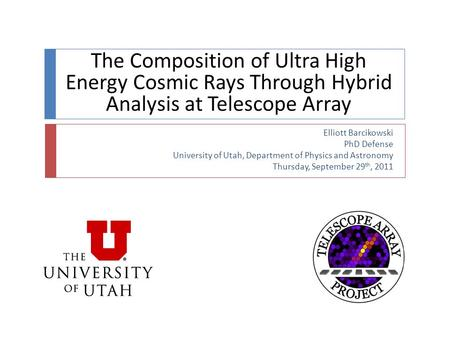 The Composition of Ultra High Energy Cosmic Rays Through Hybrid Analysis at Telescope Array Elliott Barcikowski PhD Defense University of Utah, Department.