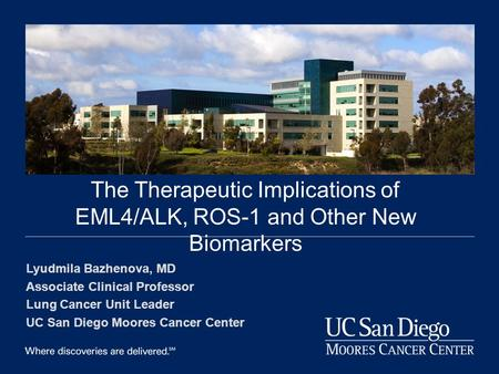 DOM Grand Rounds--2013 The Therapeutic Implications of EML4/ALK, ROS-1 and Other New Biomarkers Lyudmila Bazhenova, MD Associate Clinical Professor Lung.