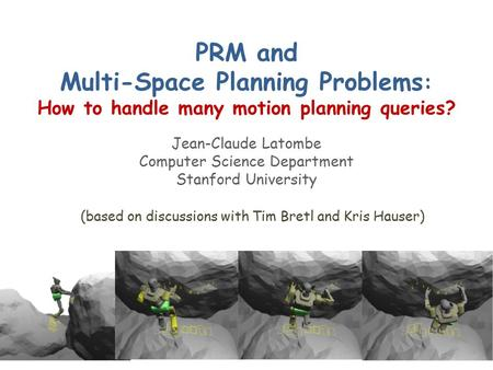 PRM and Multi-Space Planning Problems : How to handle many motion planning queries? Jean-Claude Latombe Computer Science Department Stanford University.