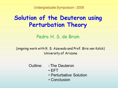 Solution of the Deuteron using Perturbation Theory (ongoing work with R. S. Azevedo and Prof. Bira van Kolck) University of Arizona Undergraduate Symposium.