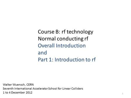 Course B: rf technology Normal conducting rf Overall Introduction and Part 1: Introduction to rf Walter Wuensch, CERN Seventh International Accelerator.
