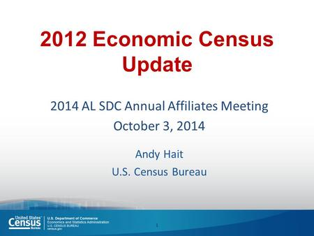 2012 Economic Census Update 2014 AL SDC Annual Affiliates Meeting October 3, 2014 Andy Hait U.S. Census Bureau 1.