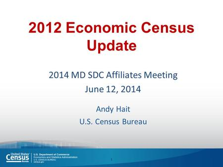 2012 Economic Census Update 2014 MD SDC Affiliates Meeting June 12, 2014 Andy Hait U.S. Census Bureau 1.