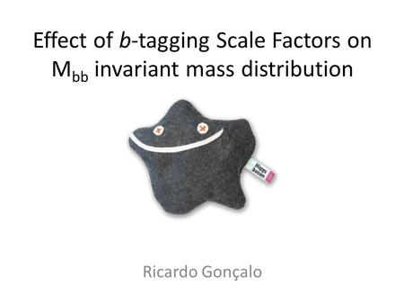 Effect of b-tagging Scale Factors on M bb invariant mass distribution Ricardo Gonçalo.