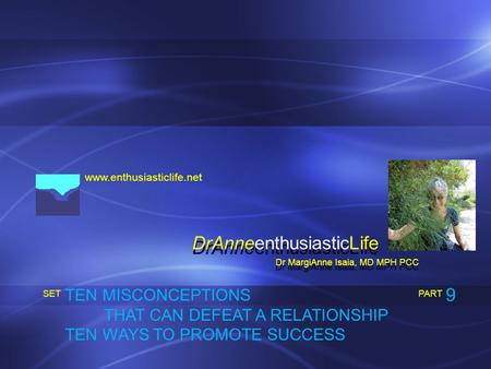 Www.enthusiasticlife.net TEN MISCONCEPTIONS THAT CAN DEFEAT A RELATIONSHIP TEN WAYS TO PROMOTE SUCCESS PART SET Dr MargiAnne Isaia, MD MPH PCC DrAnneenthusiasticLife.