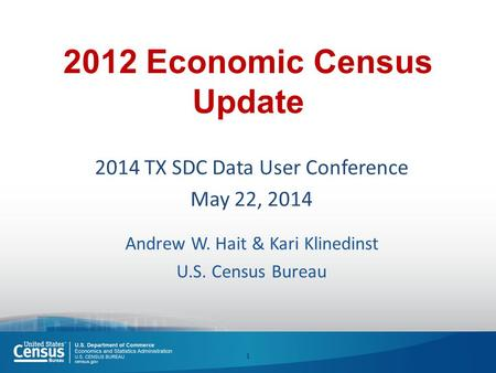 2012 Economic Census Update 2014 TX SDC Data User Conference May 22, 2014 Andrew W. Hait & Kari Klinedinst U.S. Census Bureau 1.