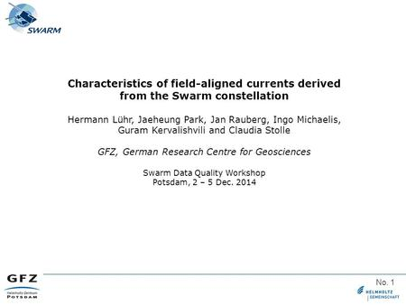 No. 1 Characteristics of field-aligned currents derived from the Swarm constellation Hermann Lühr, Jaeheung Park, Jan Rauberg, Ingo Michaelis, Guram Kervalishvili.