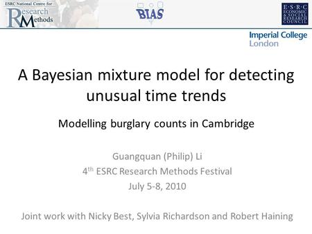 A Bayesian mixture model for detecting unusual time trends Modelling burglary counts in Cambridge Guangquan (Philip) Li 4 th ESRC Research Methods Festival.