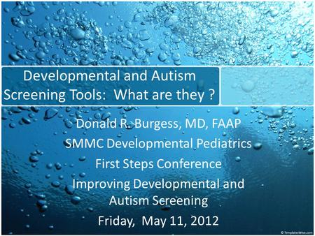 Developmental and Autism Screening Tools: What are they ? Donald R. Burgess, MD, FAAP SMMC Developmental Pediatrics First Steps Conference Improving Developmental.