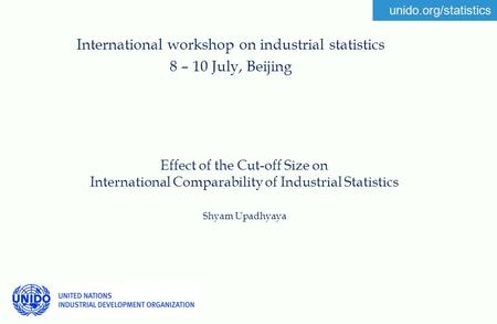 Unido.org/statistics Effect of the Cut-off Size on International Comparability of Industrial Statistics Shyam Upadhyaya International workshop on industrial.