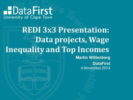REDI 3x3 Presentation: Data projects, Wage Inequality and Top Incomes Martin Wittenberg DataFirst 4 November 2014.