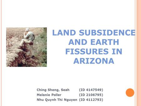 LAND SUBSIDENCE AND EARTH FISSURES IN ARIZONA Ching Sheng, Seah (ID 4147549) ‏ Melanie Poller (ID 2106795) ‏ Nhu Quynh Thi Nguyen(ID 4112793) ‏
