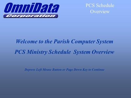 Welcome to the Parish Computer System PCS Ministry Schedule System Overview Depress Left Mouse Button or Page Down Key to Continue PCS Schedule Overview.
