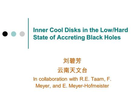 Inner Cool Disks in the Low/Hard State of Accreting Black Holes 刘碧芳云南天文台 In collaboration with R.E. Taam, F. Meyer, and E. Meyer-Hofmeister.